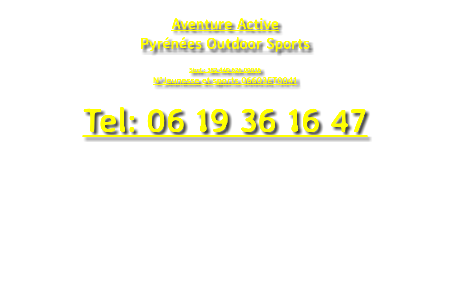 Aventure Active Pyrénées Outdoor Sports Siret : 382 440 626 00036 N°Jeunesse et sports 06603ET0041 Tel: 06 19 36 16 47